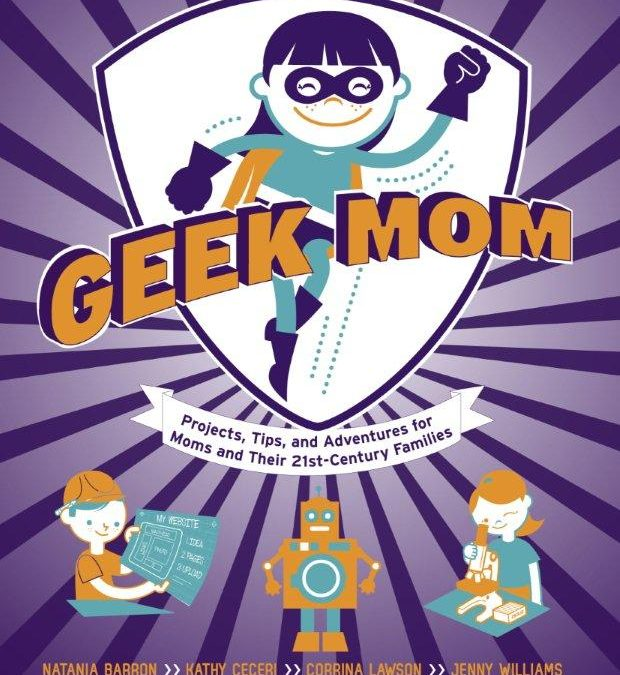 GeekMom Book: Projects, Tips and Adventures for Moms and Their 21st Century Families